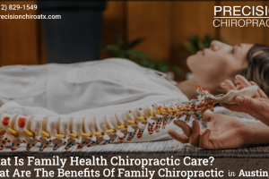 What Is Family Health Chiropractic Care What Are The Benefits Of Family Chiropractic In Austin, TX -min